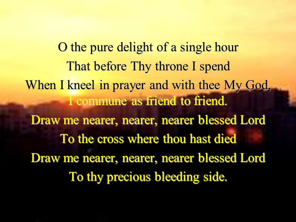 O the pure delight of a single hour That before Thy throne I spend