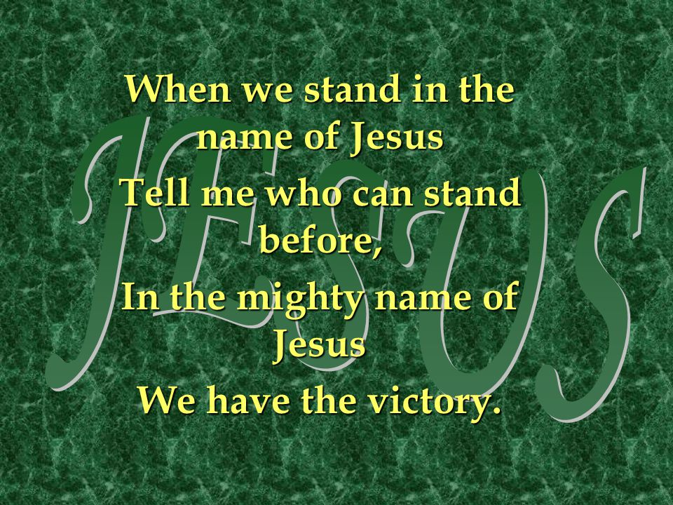 JESUS When we stand in the name of Jesus Tell me who can stand before,
