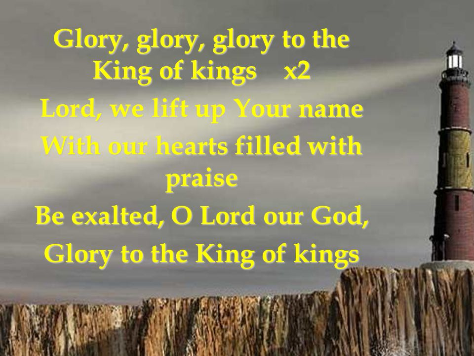 Glory, glory, glory to the King of kings x2 Lord, we lift up Your name