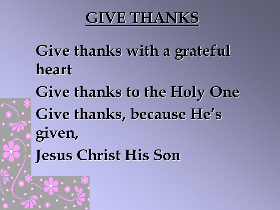 GIVE THANKS Give thanks with a grateful heart. Give thanks to the Holy One. Give thanks, because He's given,