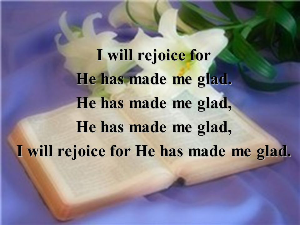 I will rejoice for He has made me glad.