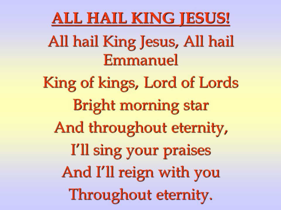 All hail King Jesus, All hail Emmanuel King of kings, Lord of Lords