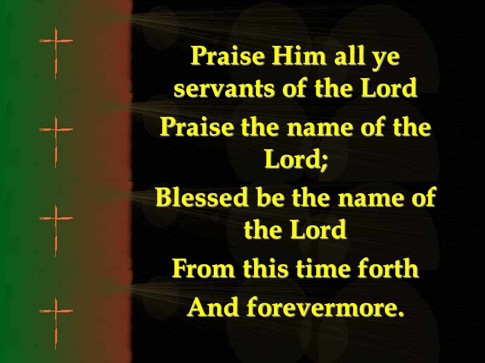 Praise Him all ye servants of the Lord Praise the name of the Lord;