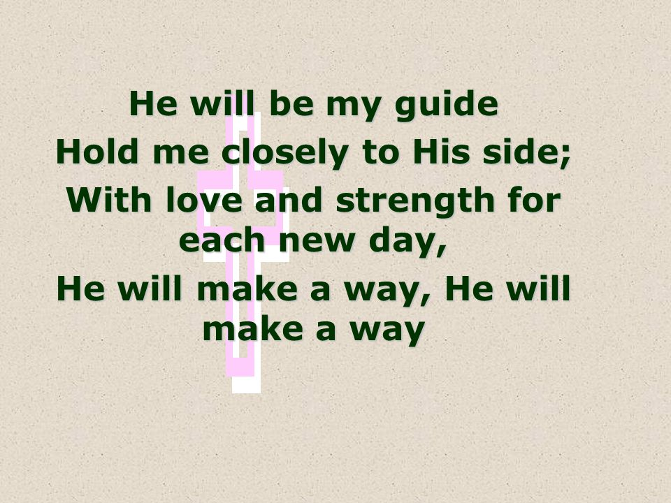 Hold me closely to His side; With love and strength for each new day,