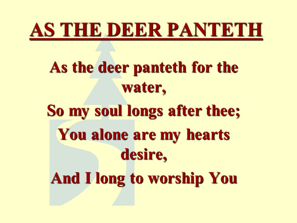 AS THE DEER PANTETH As the deer panteth for the water,