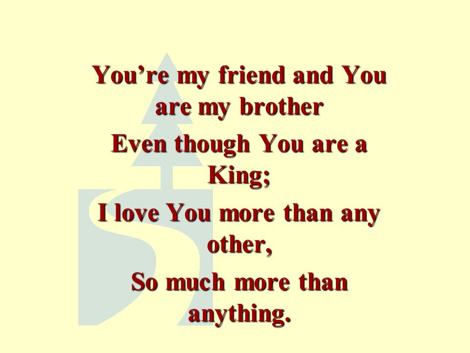 You're my friend and You are my brother Even though You are a King;