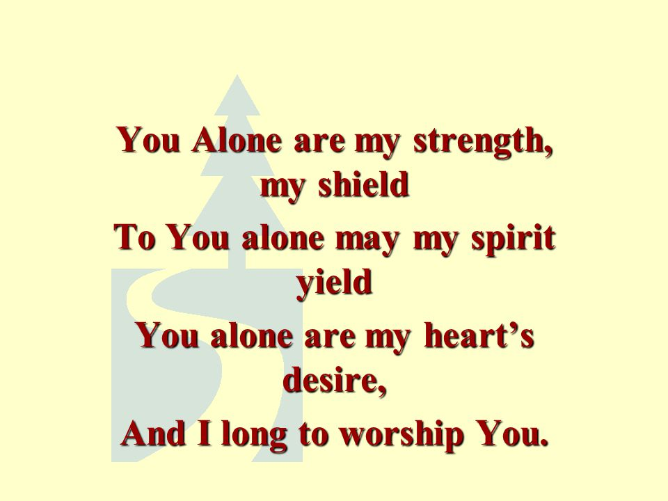 You Alone are my strength, my shield To You alone may my spirit yield