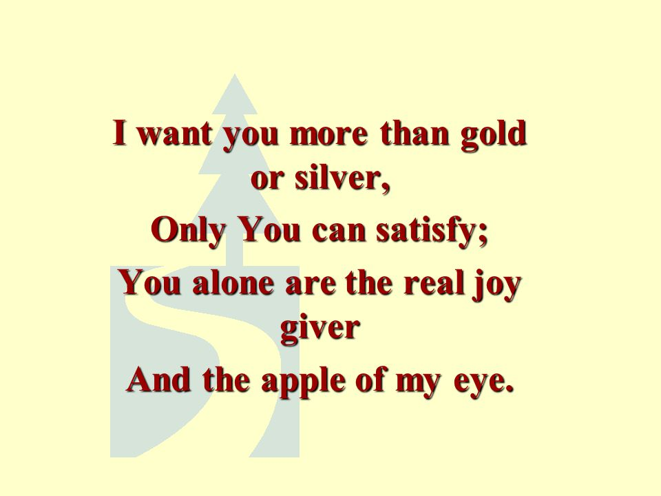 I want you more than gold or silver, You alone are the real joy giver