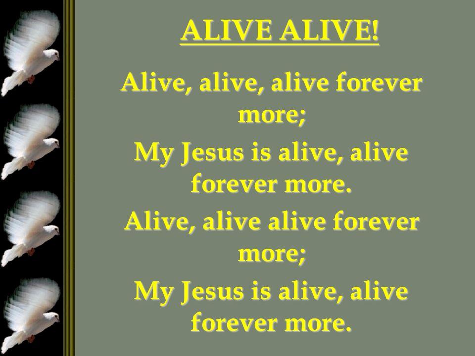 ALIVE ALIVE! Alive, alive, alive forever more;