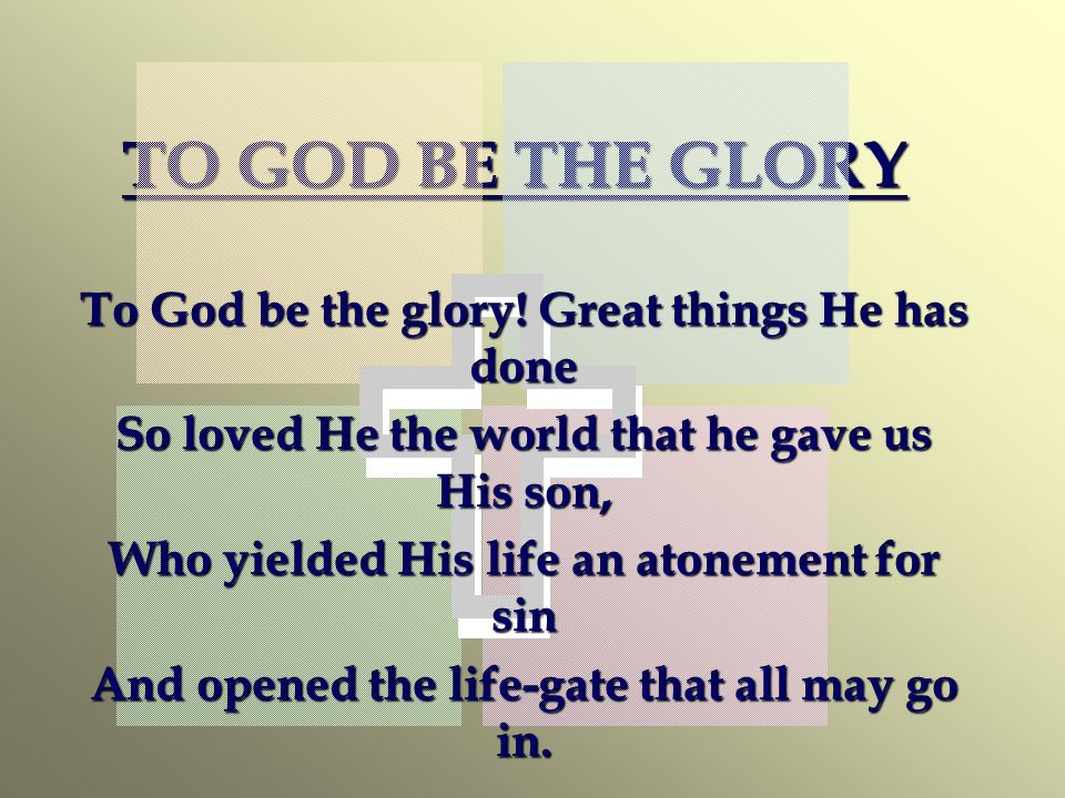 TO GOD BE THE GLORY To God be the glory! Great things He has done