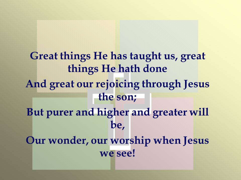 Great things He has taught us, great things He hath done