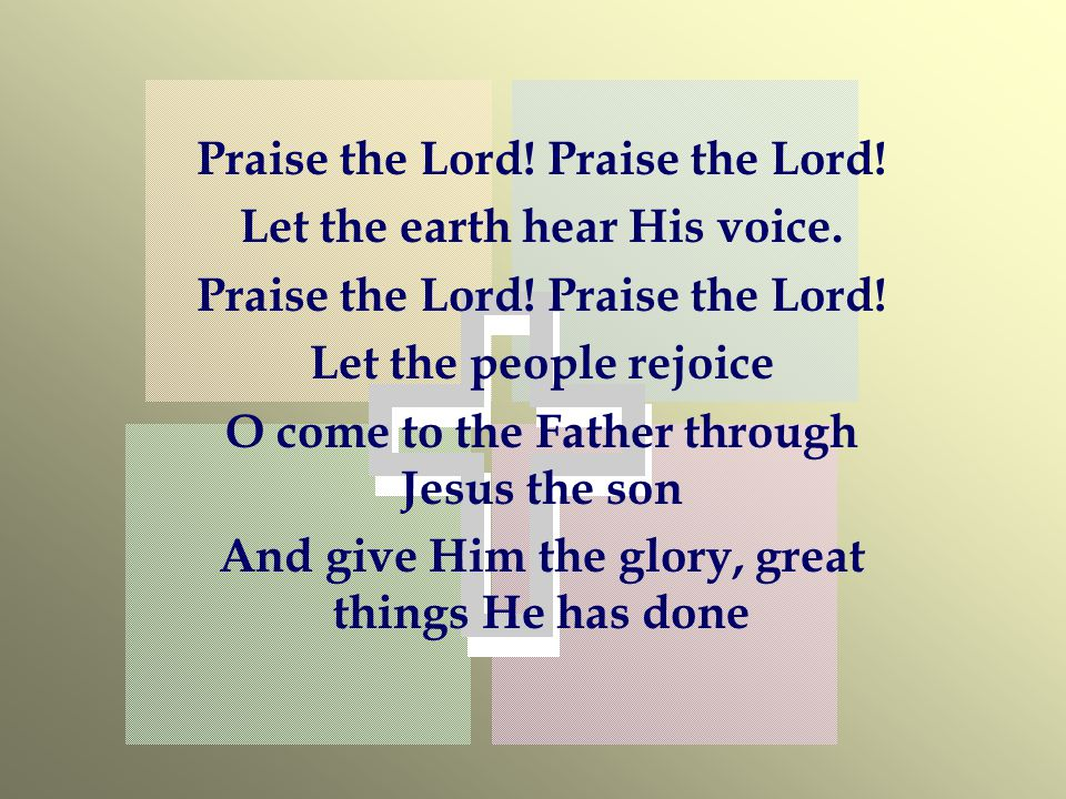 Praise the Lord! Praise the Lord! Let the earth hear His voice.