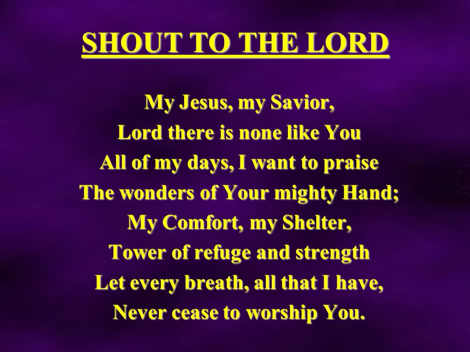 SHOUT TO THE LORD My Jesus, my Savior, Lord there is none like You