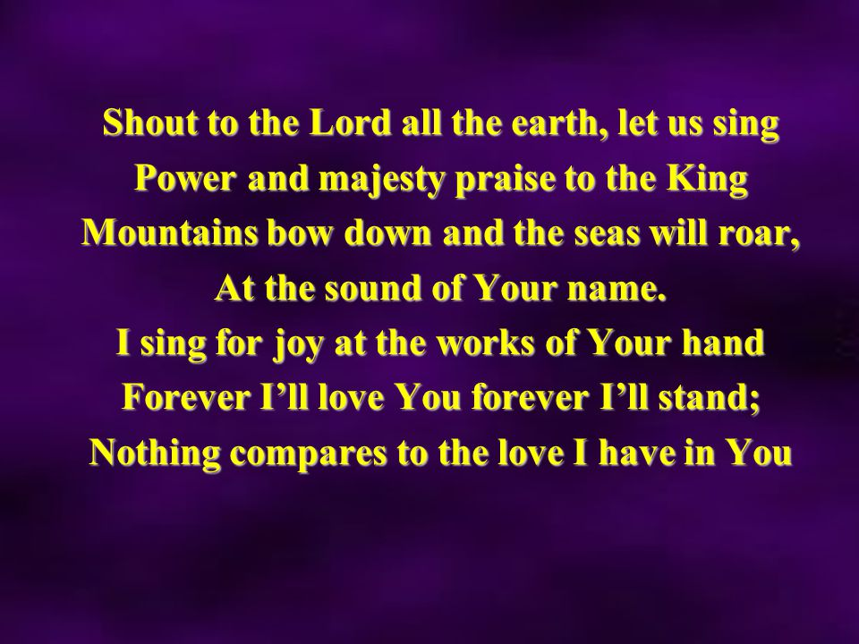 Shout to the Lord all the earth, let us sing