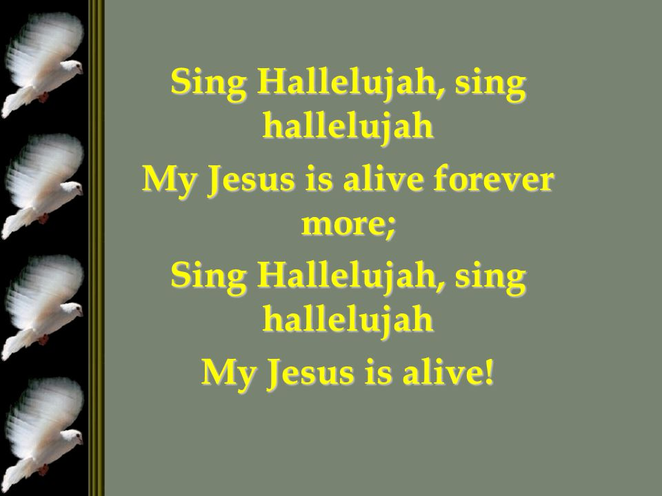 Sing Hallelujah, sing hallelujah My Jesus is alive forever more;