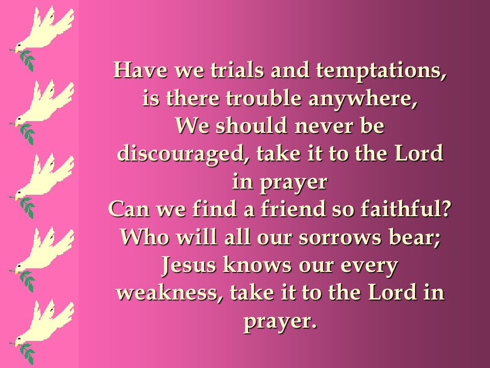 Have we trials and temptations, is there trouble anywhere,