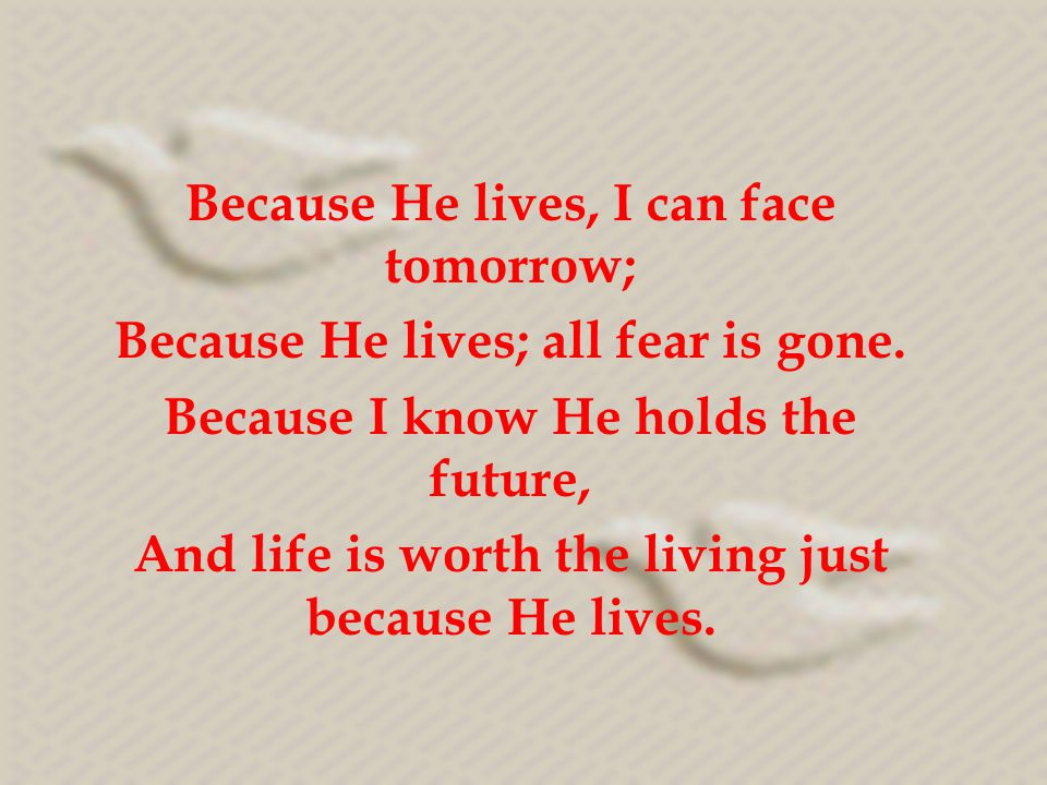 Because He lives, I can face tomorrow;
