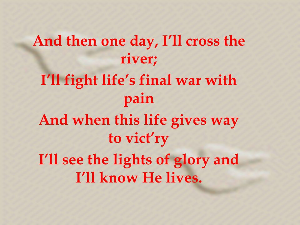 And then one day, I'll cross the river;