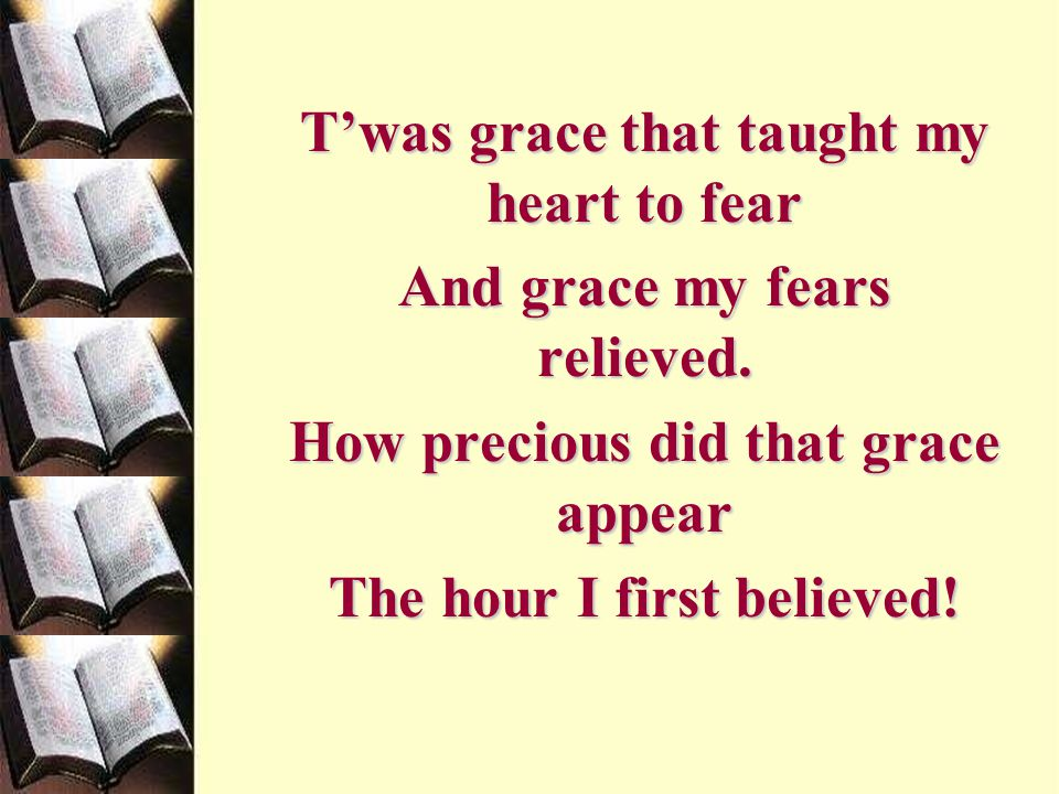 T'was grace that taught my heart to fear And grace my fears relieved.
