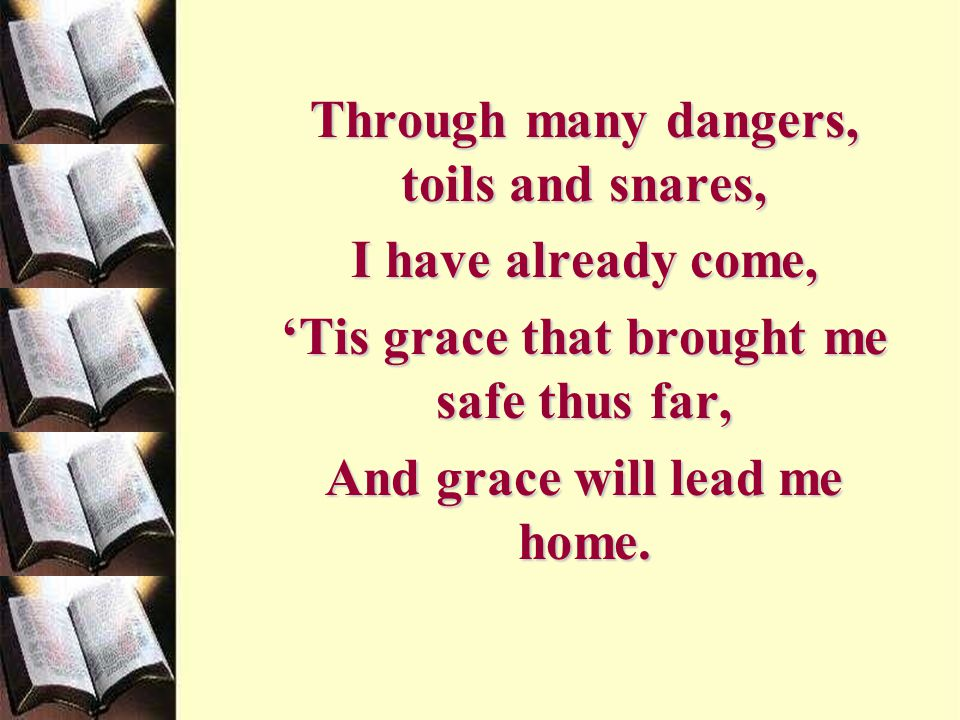 Through many dangers, toils and snares, I have already come,
