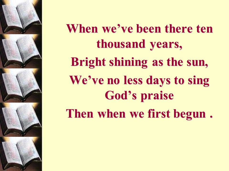 When we've been there ten thousand years, Bright shining as the sun,
