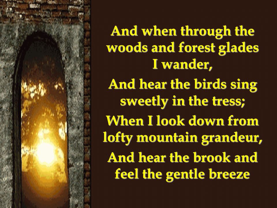 And when through the woods and forest glades I wander,