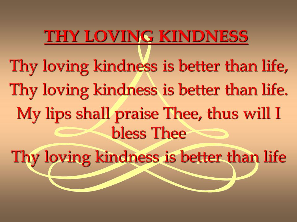 Thy loving kindness is better than life,