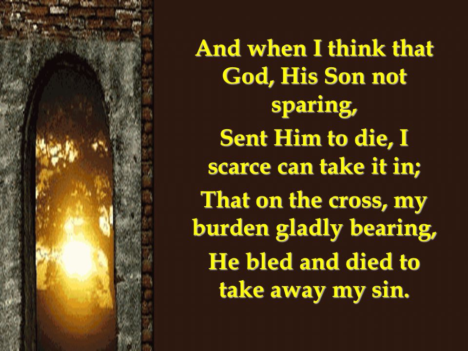 And when I think that God, His Son not sparing,