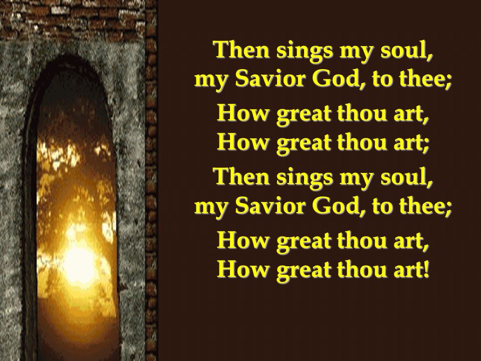 Then sings my soul, my Savior God, to thee;