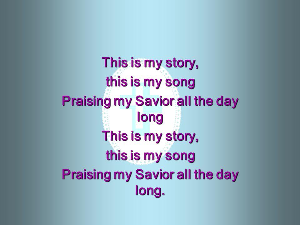 Praising my Savior all the day long