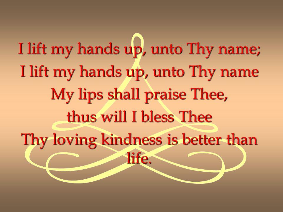 I lift my hands up, unto Thy name; I lift my hands up, unto Thy name