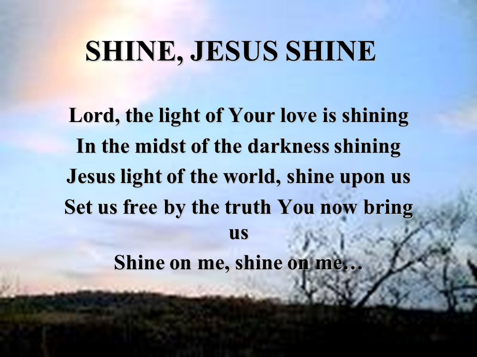 SHINE, JESUS SHINE Lord, the light of Your love is shining