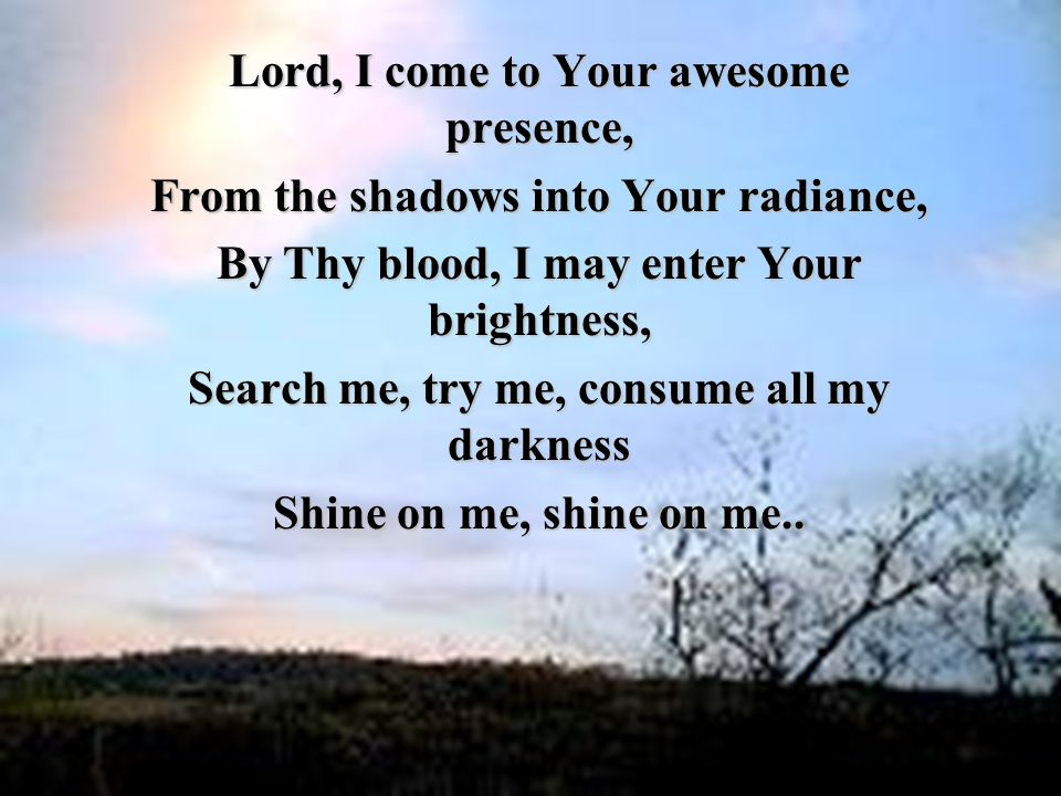 Lord, I come to Your awesome presence,