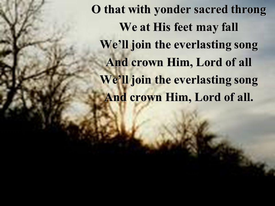 O that with yonder sacred throng We at His feet may fall