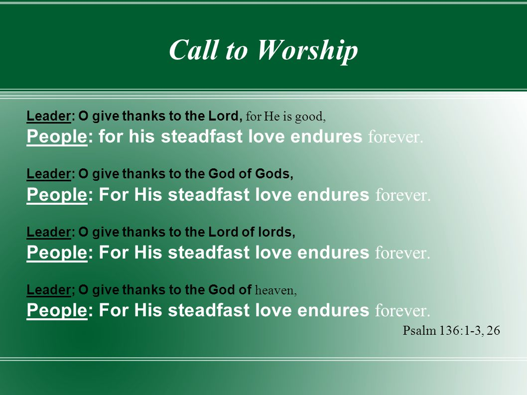 Call to Worship People: for his steadfast love endures forever.