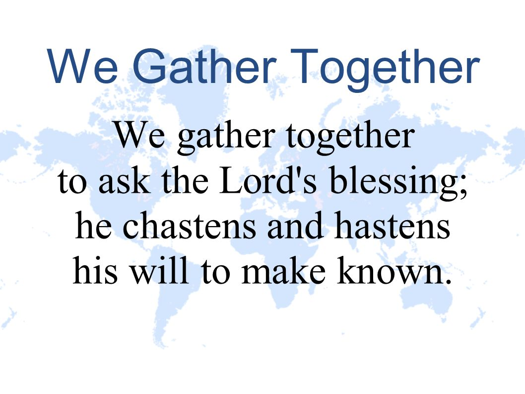 We Gather Together We gather together to ask the Lord s blessing;
