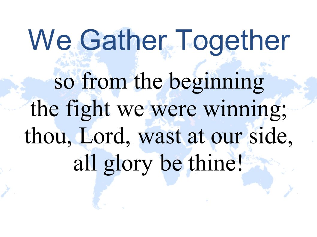 We Gather Together so from the beginning the fight we were winning;