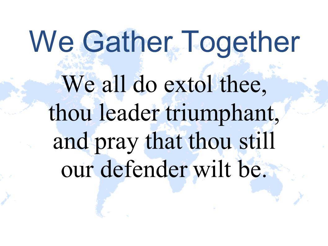 We Gather Together We all do extol thee, thou leader triumphant,