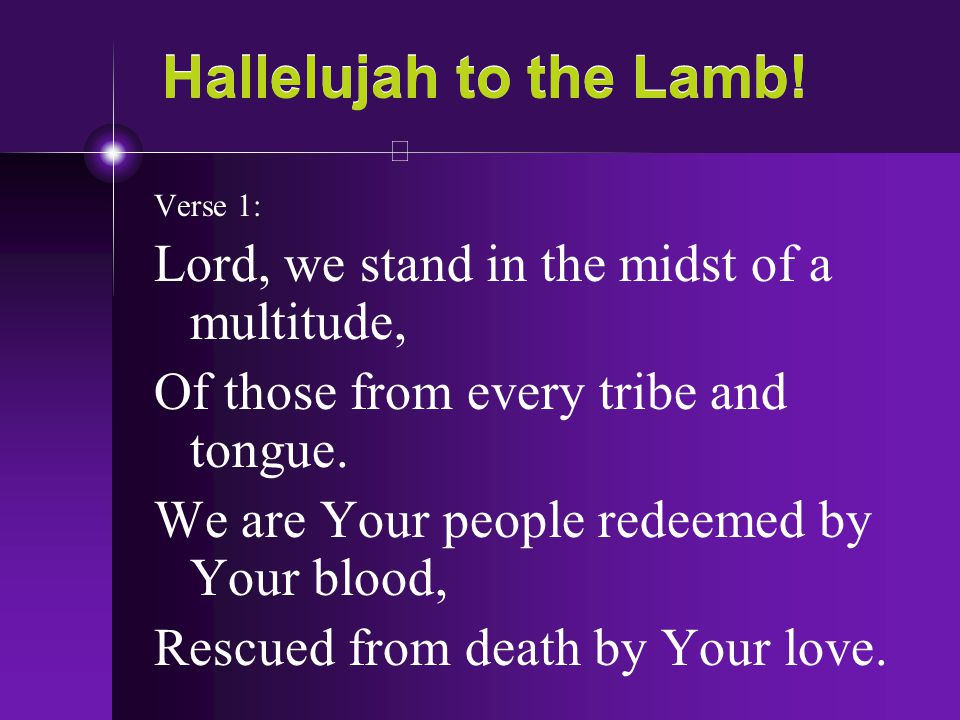 Hallelujah to the Lamb! Lord, we stand in the midst of a multitude,
