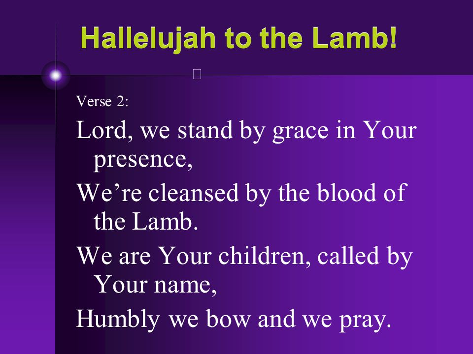 Hallelujah to the Lamb! Lord, we stand by grace in Your presence,