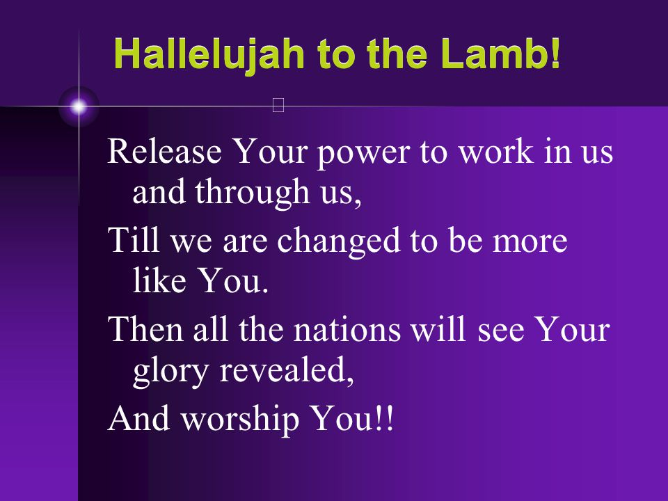 Hallelujah to the Lamb! Release Your power to work in us and through us, Till we are changed to be more like You.