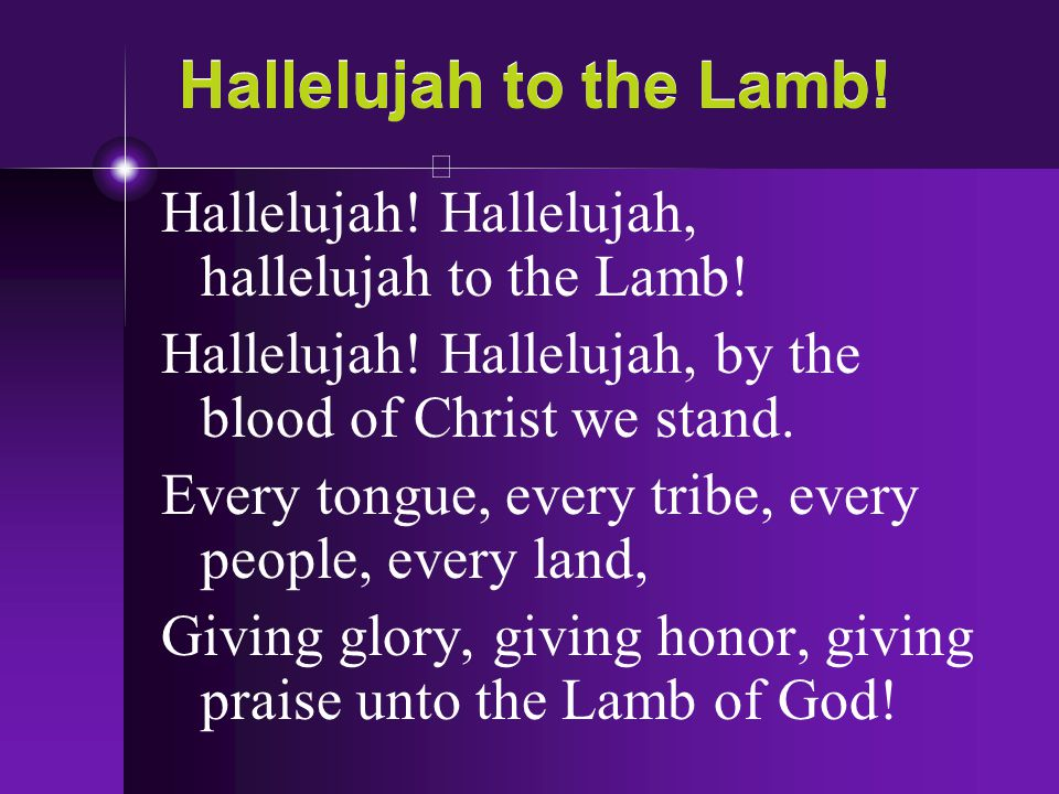 Hallelujah to the Lamb! Hallelujah! Hallelujah, hallelujah to the Lamb! Hallelujah! Hallelujah, by the blood of Christ we stand.
