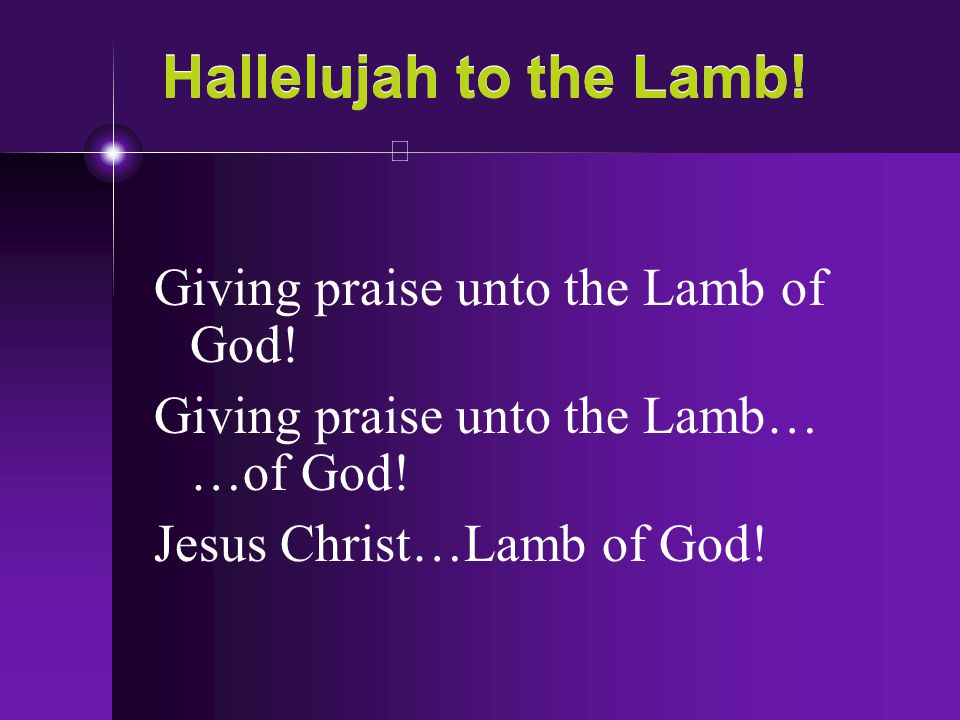 Hallelujah to the Lamb! Giving praise unto the Lamb of God!