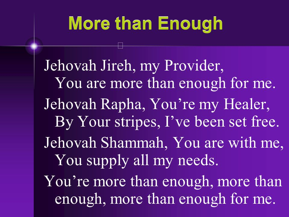 More than Enough Jehovah Jireh, my Provider, You are more than enough for me. Jehovah Rapha, You're my Healer, By Your stripes, I've been set free.