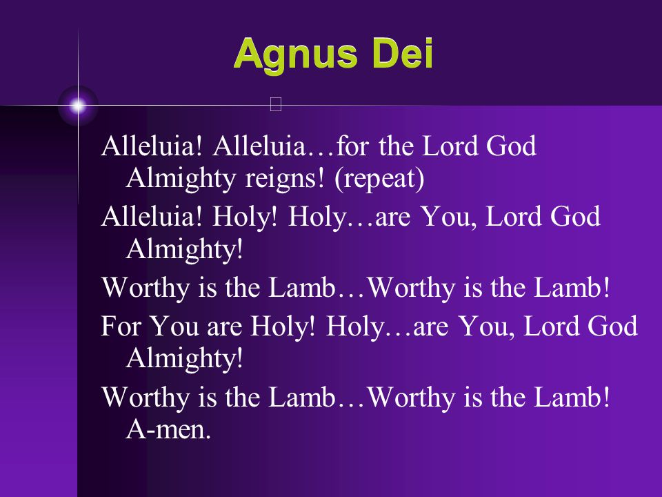 Agnus Dei Alleluia! Alleluia…for the Lord God Almighty reigns! (repeat) Alleluia! Holy! Holy…are You, Lord God Almighty!