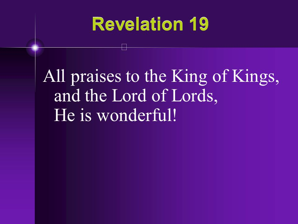 Revelation 19 All praises to the King of Kings, and the Lord of Lords, He is wonderful!