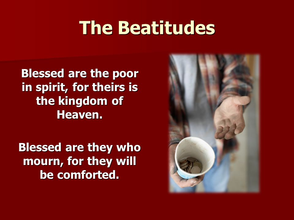 The Beatitudes Blessed are the poor in spirit, for theirs is the kingdom of Heaven.
