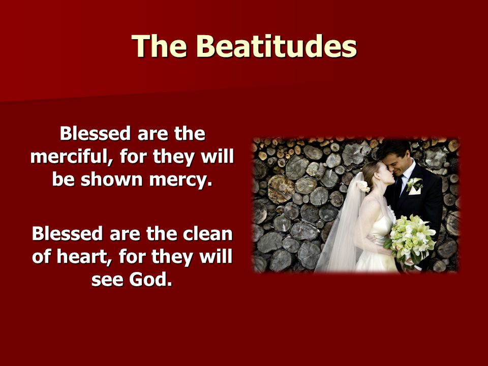 The Beatitudes Blessed are the merciful, for they will be shown mercy.