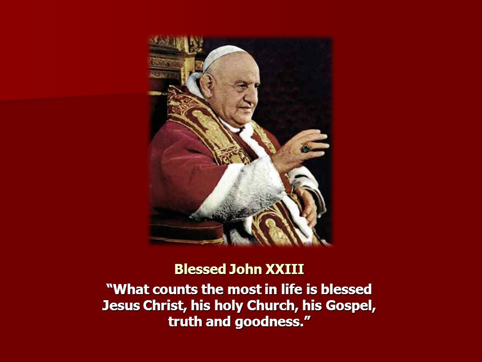 Blessed John XXIII What counts the most in life is blessed Jesus Christ, his holy Church, his Gospel, truth and goodness.