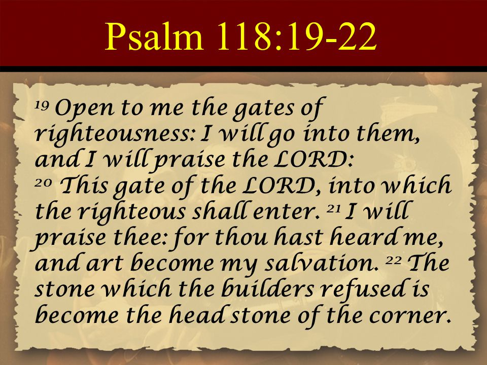 Psalm 118:19-22 19 Open to me the gates of righteousness: I will go into them, and I will praise the LORD: